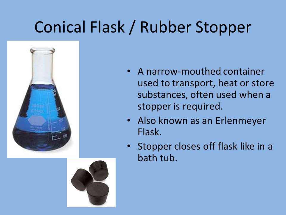 Conical Flask / Rubber Stopper A narrow-mouthed container used to transport, heat or store substances, often used when a stopper is required.