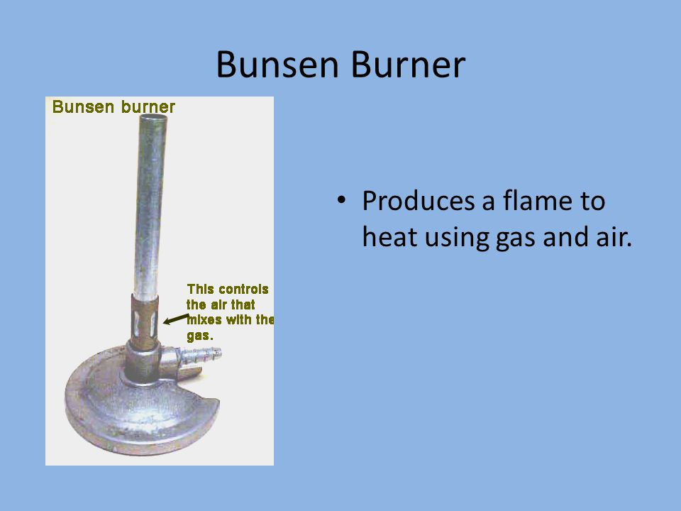 Bunsen Burner Produces a flame to heat using gas and air.