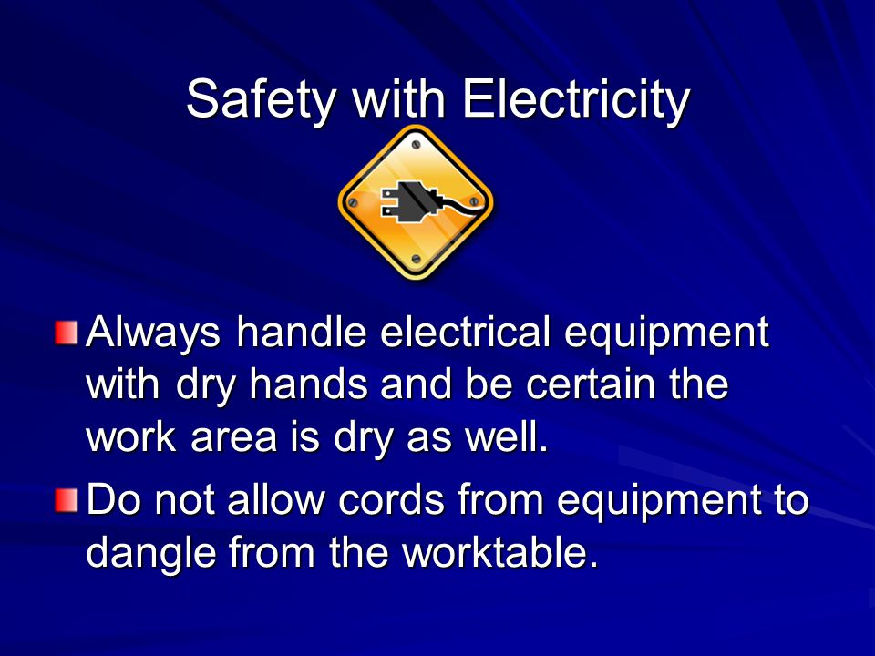 Safety with Electricity Always handle electrical equipment with dry hands and be certain the work area is dry as well.