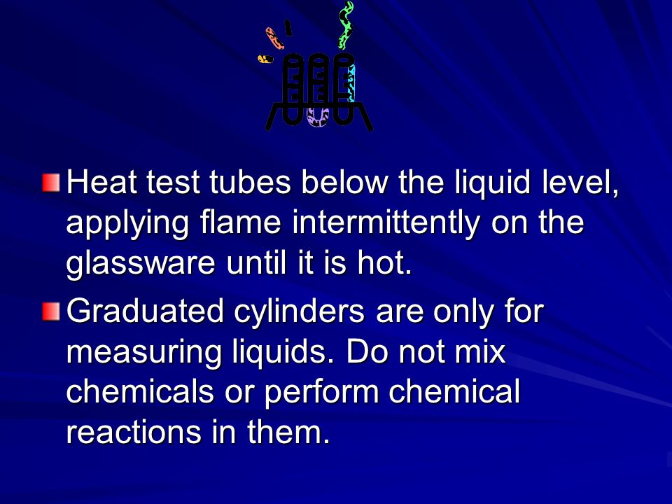 Heat test tubes below the liquid level, applying flame intermittently on the glassware until it is hot.