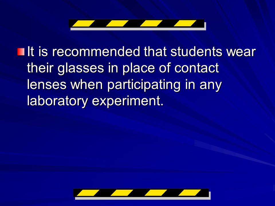 It is recommended that students wear their glasses in place of contact lenses when participating in any laboratory experiment.