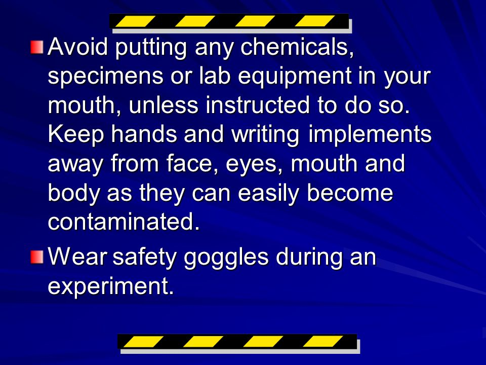 Avoid putting any chemicals, specimens or lab equipment in your mouth, unless instructed to do so.