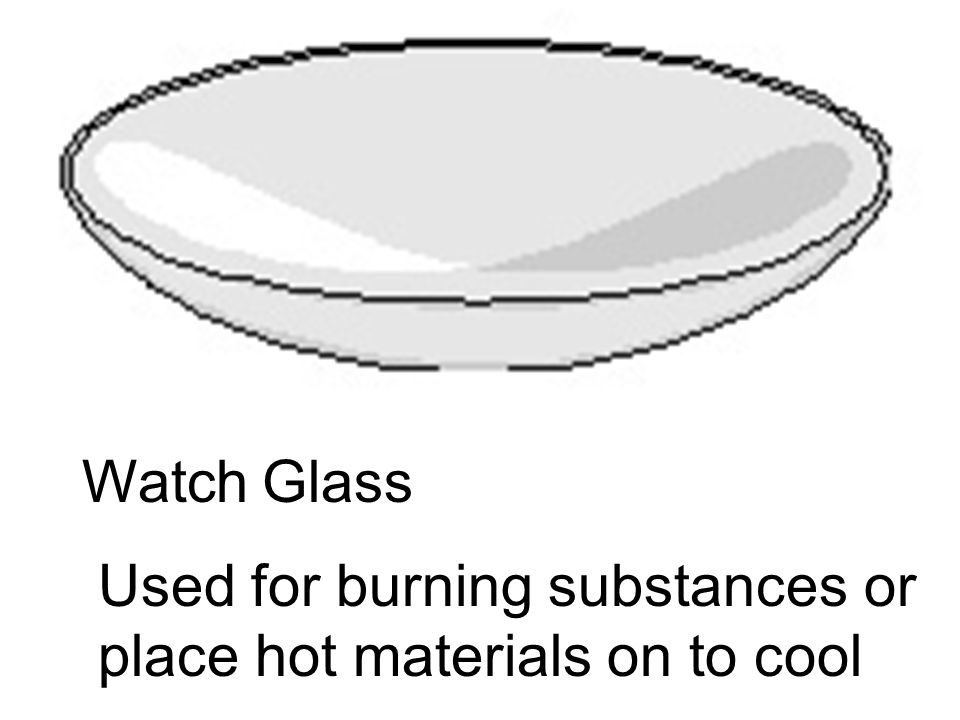 Watch Glass Used for burning substances or place hot materials on to cool