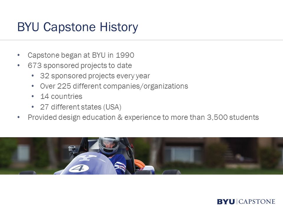 BYU Capstone History Capstone began at BYU in 1990 673 sponsored projects to date 32 sponsored projects every year Over 225 different companies/organi