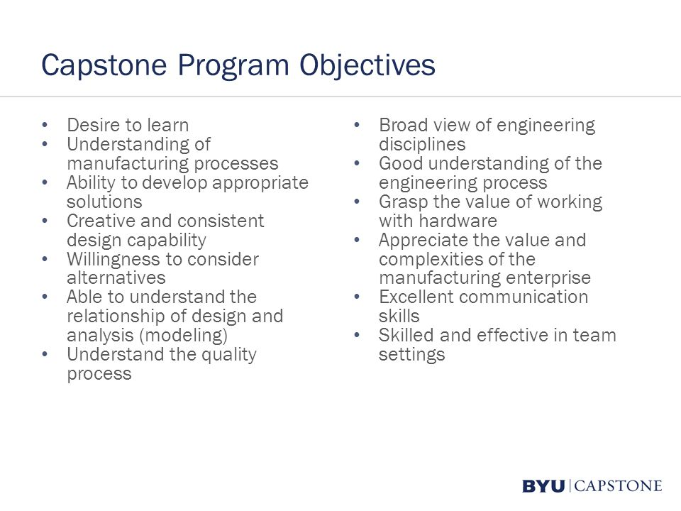 Capstone Program Objectives Desire to learn Understanding of manufacturing processes Ability to develop appropriate solutions Creative and consistent design capability Willingness to consider alternatives Able to understand the relationship of design and analysis (modeling) Understand the quality process Broad view of engineering disciplines Good understanding of the engineering process Grasp the value of working with hardware Appreciate the value and complexities of the manufacturing enterprise Excellent communication skills Skilled and effective in team settings