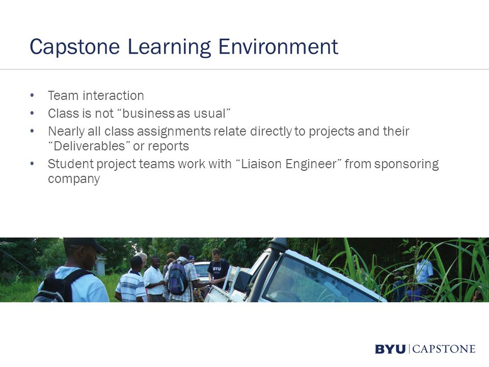 Capstone Learning Environment Team interaction Class is not business as usual Nearly all class assignments relate directly to projects and their Deliverables or reports Student project teams work with Liaison Engineer from sponsoring company