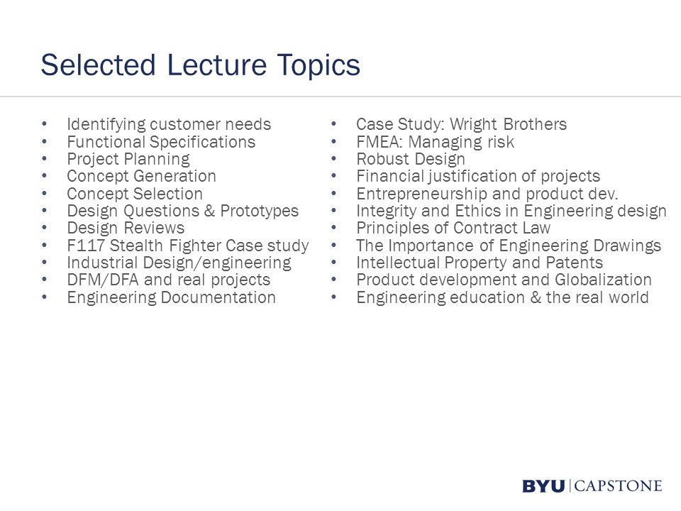 Selected Lecture Topics Identifying customer needs Functional Specifications Project Planning Concept Generation Concept Selection Design Questions & Prototypes Design Reviews F117 Stealth Fighter Case study Industrial Design/engineering DFM/DFA and real projects Engineering Documentation Case Study: Wright Brothers FMEA: Managing risk Robust Design Financial justification of projects Entrepreneurship and product dev.