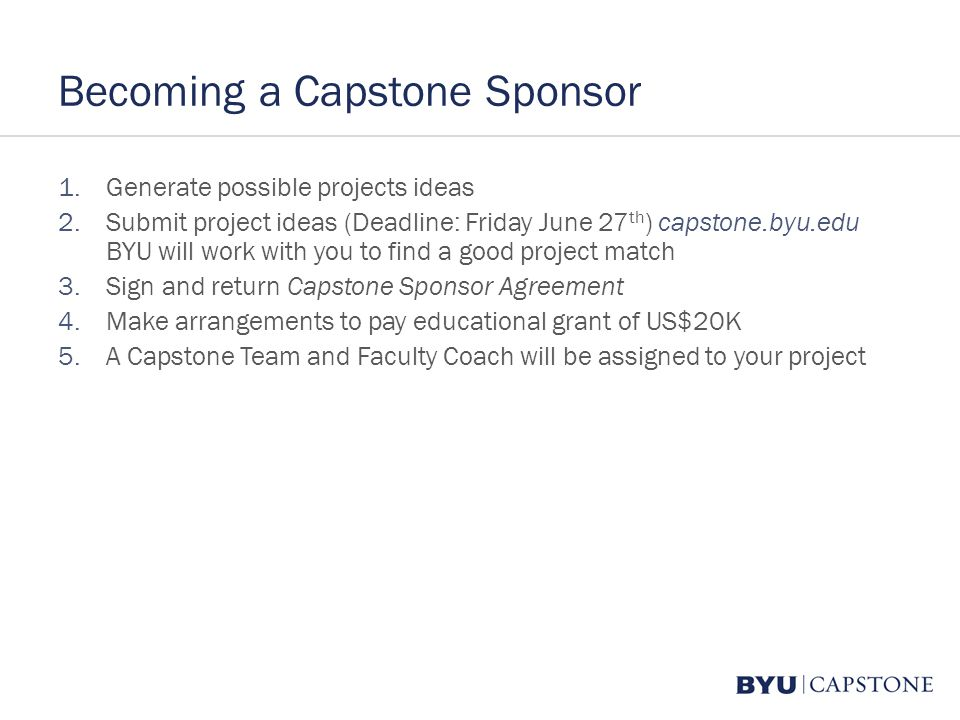 Becoming a Capstone Sponsor 1.Generate possible projects ideas 2.Submit project ideas (Deadline: Friday June 27 th ) capstone.byu.edu BYU will work with you to find a good project match 3.Sign and return Capstone Sponsor Agreement 4.Make arrangements to pay educational grant of US$20K 5.A Capstone Team and Faculty Coach will be assigned to your project
