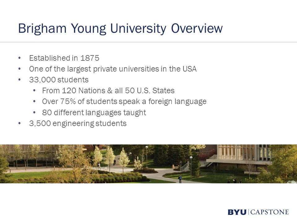 Brigham Young University Overview Established in 1875 One of the largest private universities in the USA 33,000 students From 120 Nations & all 50 U.S.