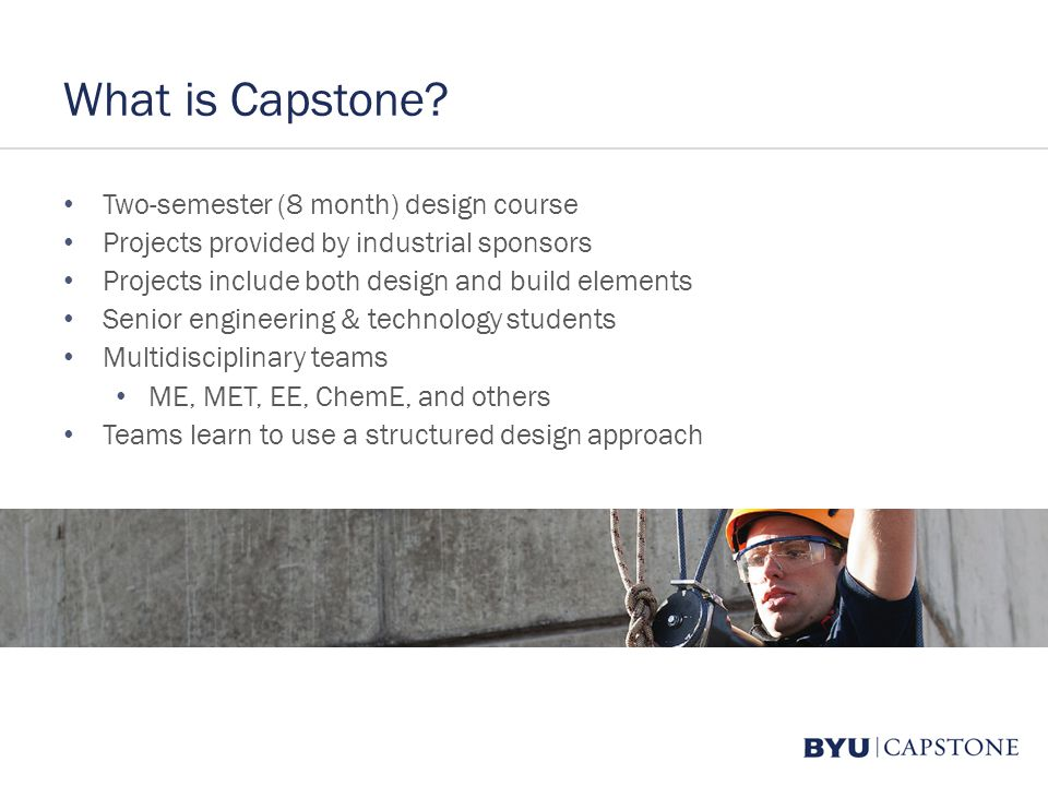 What is Capstone? Two-semester (8 month) design course Projects provided by industrial sponsors Projects include both design and build elements Senior