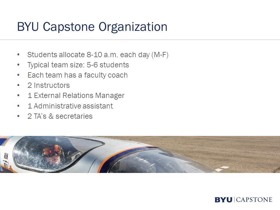 BYU Capstone Organization Students allocate 8-10 a.m. each day (M-F) Typical team size: 5-6 students Each team has a faculty coach 2 Instructors 1 Ext