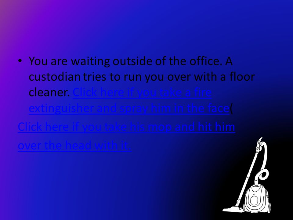 You are waiting outside of the office.A custodian tries to run you over with a floor cleaner.