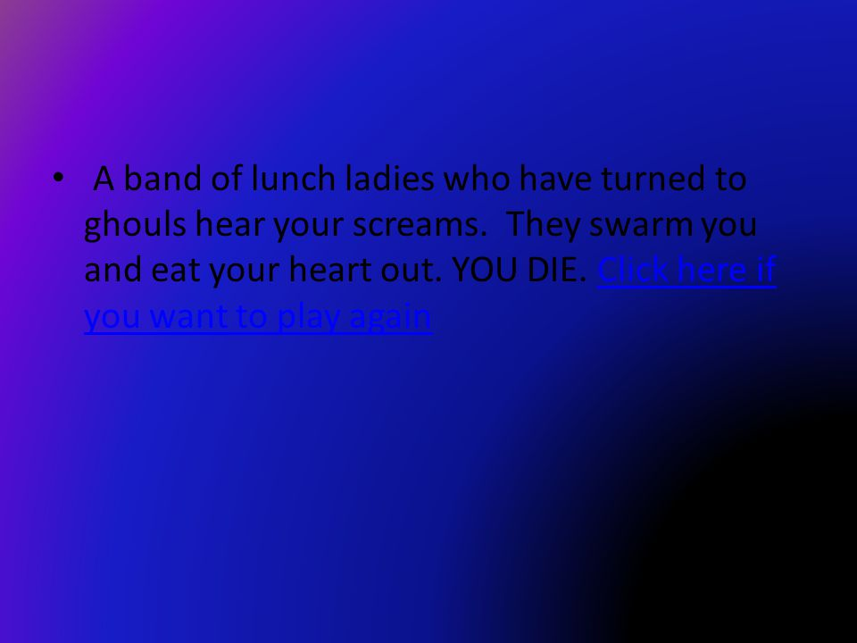 A band of lunch ladies who have turned to ghouls hear your screams.