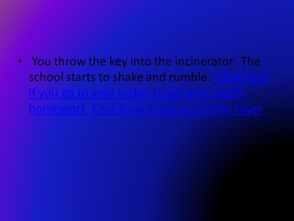 You throw the key into the incinerator. The school starts to shake and rumble.
