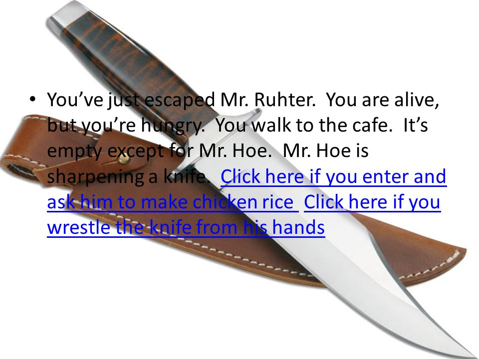 You've just escaped Mr. Ruhter. You are alive, but you're hungry.