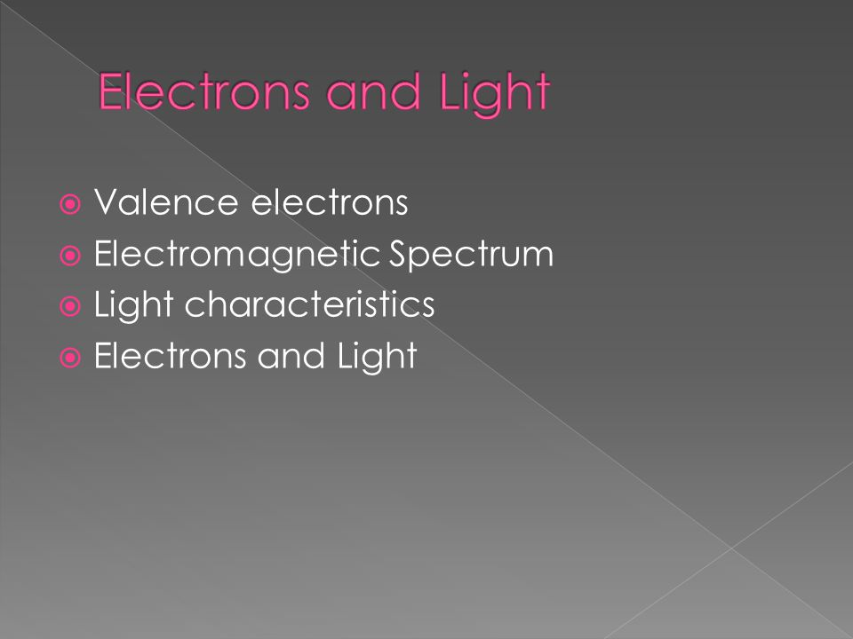  Valence electrons  Electromagnetic Spectrum  Light characteristics  Electrons and Light