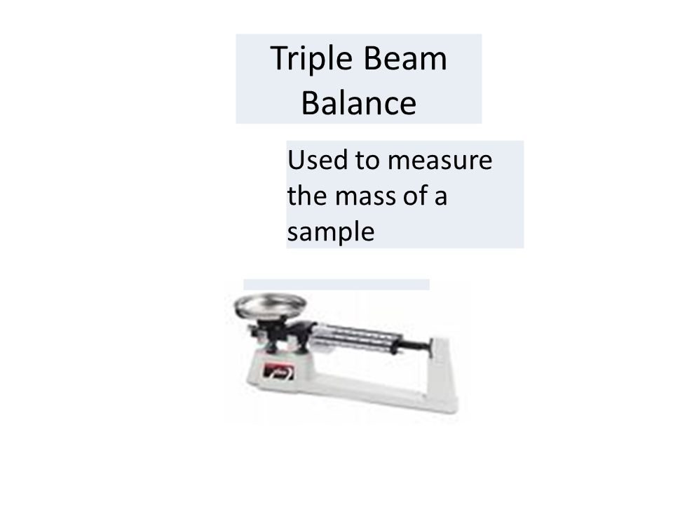Triple Beam Balance Used to measure the mass of a sample