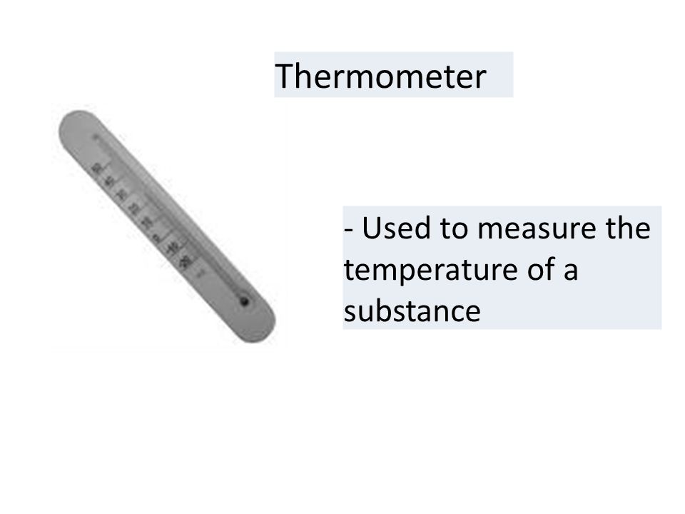 Thermometer - Used to measure the temperature of a substance