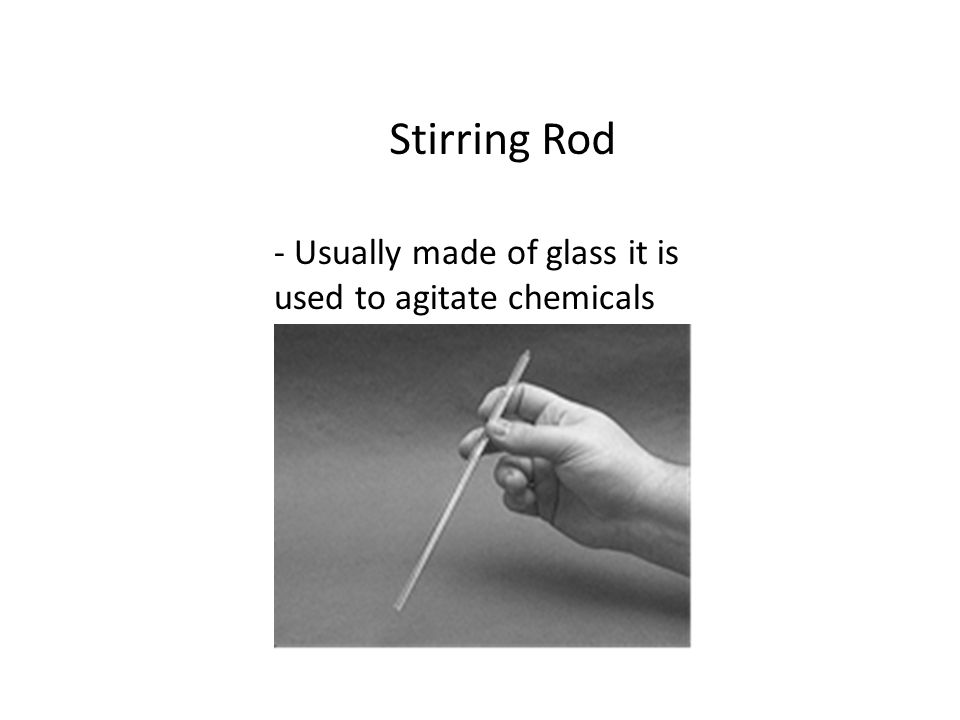 Stirring Rod - Usually made of glass it is used to agitate chemicals