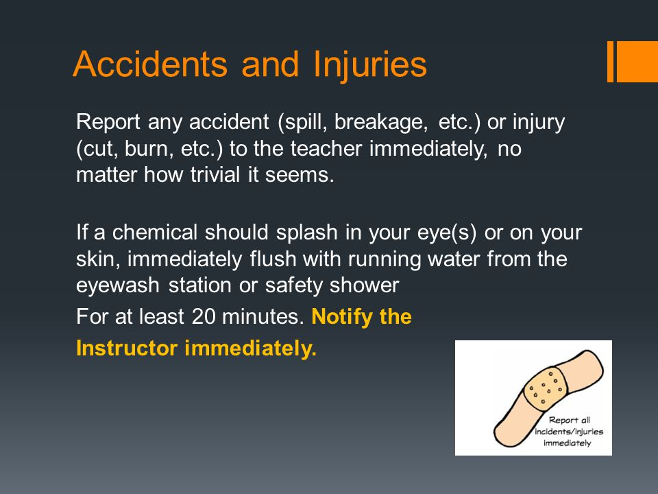 Accidents and Injuries Report any accident (spill, breakage, etc.) or injury (cut, burn, etc.) to the teacher immediately, no matter how trivial it seems.