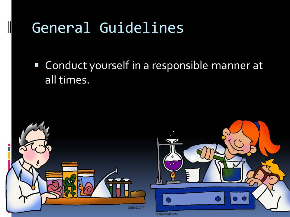 General Guidelines  Conduct yourself in a responsible manner at all times.