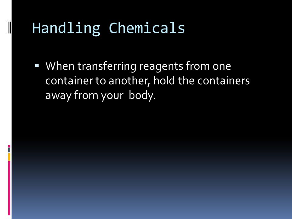 Handling Chemicals  When transferring reagents from one container to another, hold the containers away from your body.