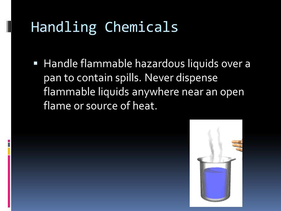 Handling Chemicals  Handle flammable hazardous liquids over a pan to contain spills.