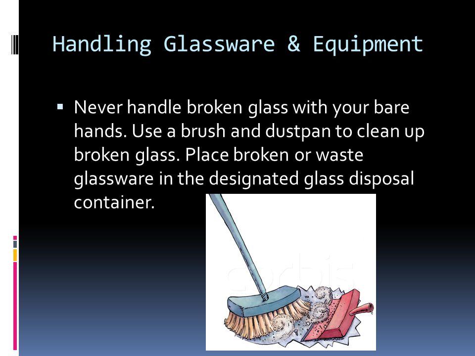 Handling Glassware & Equipment  Never handle broken glass with your bare hands.