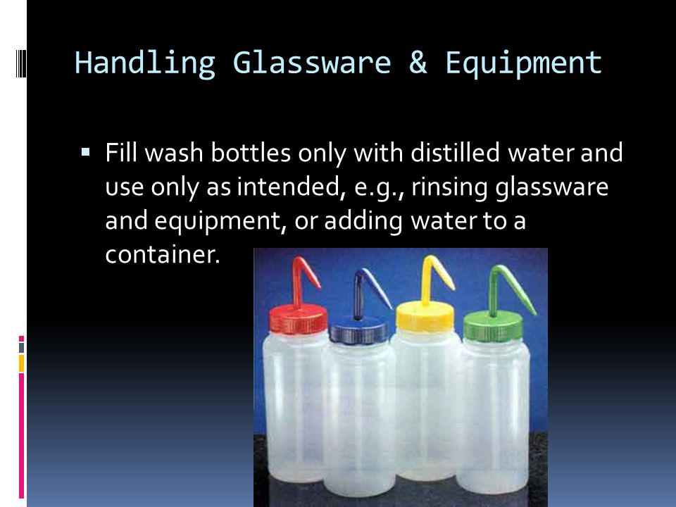 Handling Glassware & Equipment  Fill wash bottles only with distilled water and use only as intended, e.g., rinsing glassware and equipment, or adding water to a container.