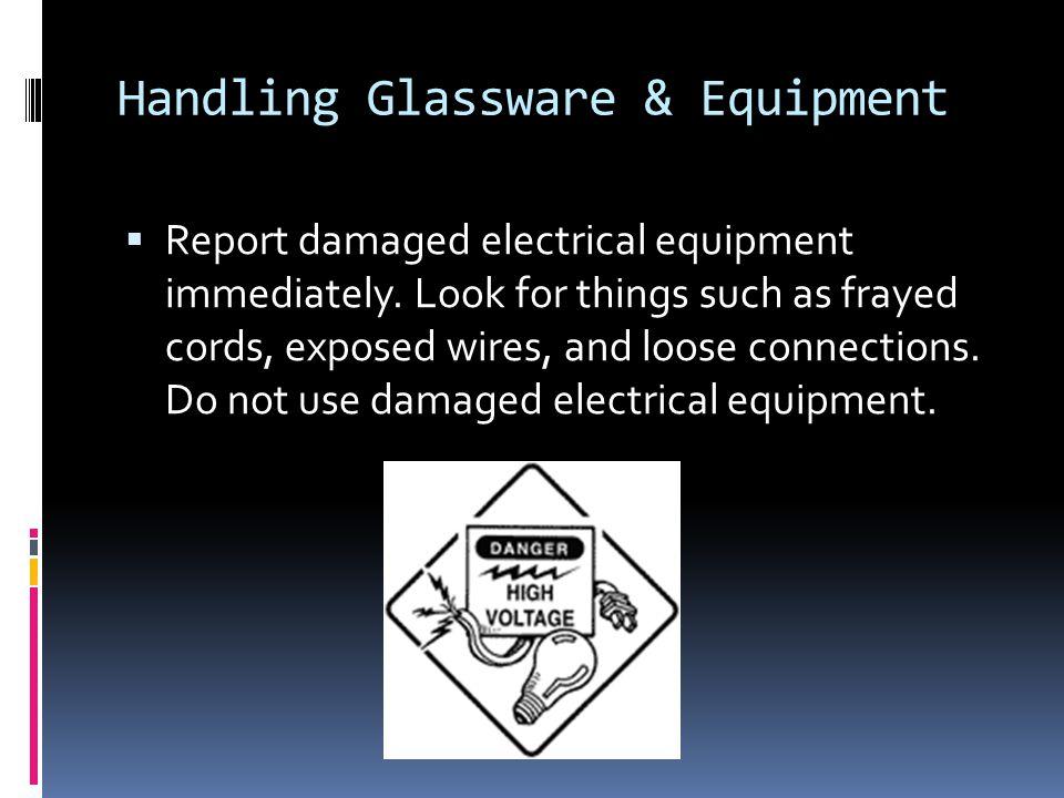 Handling Glassware & Equipment  Report damaged electrical equipment immediately.