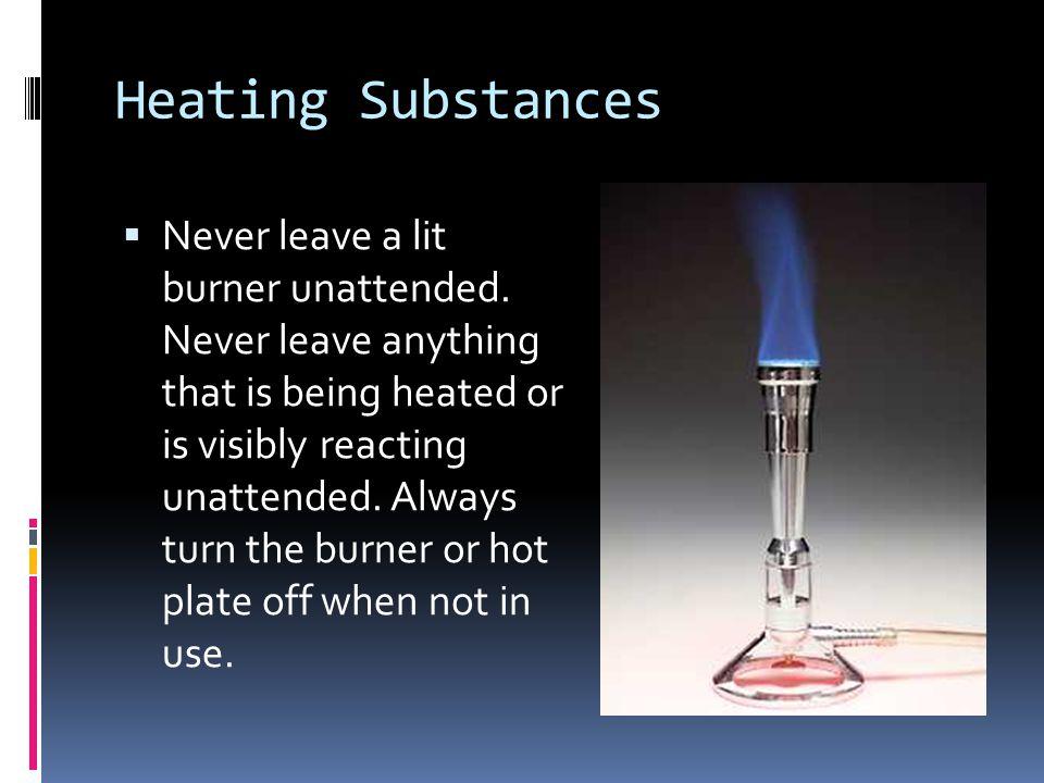 Heating Substances  Never leave a lit burner unattended.