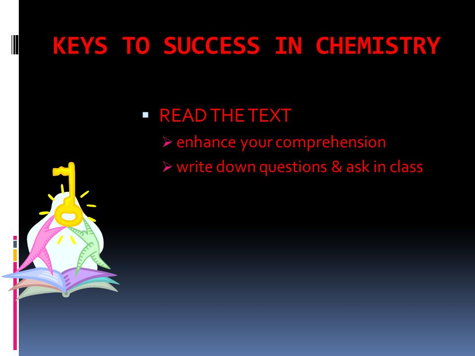 KEYS TO SUCCESS IN CHEMISTRY  READ THE TEXT  enhance your comprehension  write down questions & ask in class