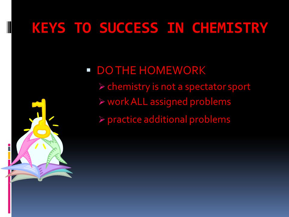 KEYS TO SUCCESS IN CHEMISTRY  DO THE HOMEWORK  chemistry is not a spectator sport  work ALL assigned problems  practice additional problems