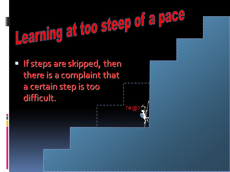  If steps are skipped, then there is a complaint that a certain step is too difficult. ?#@!!
