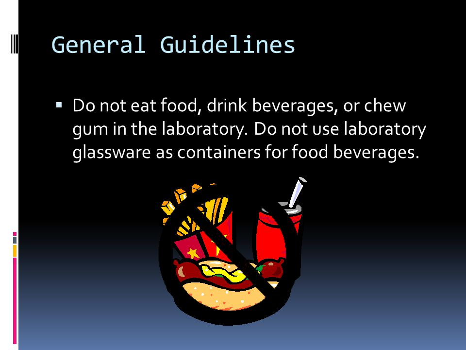 General Guidelines  Do not eat food, drink beverages, or chew gum in the laboratory.