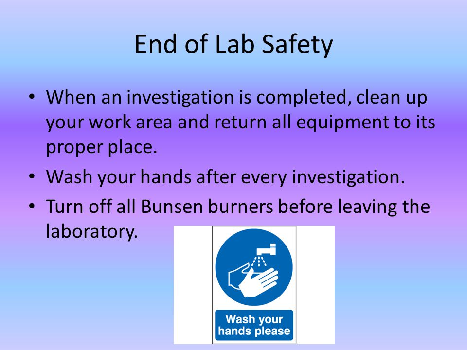 End of Lab Safety When an investigation is completed, clean up your work area and return all equipment to its proper place. Wash your hands after ever