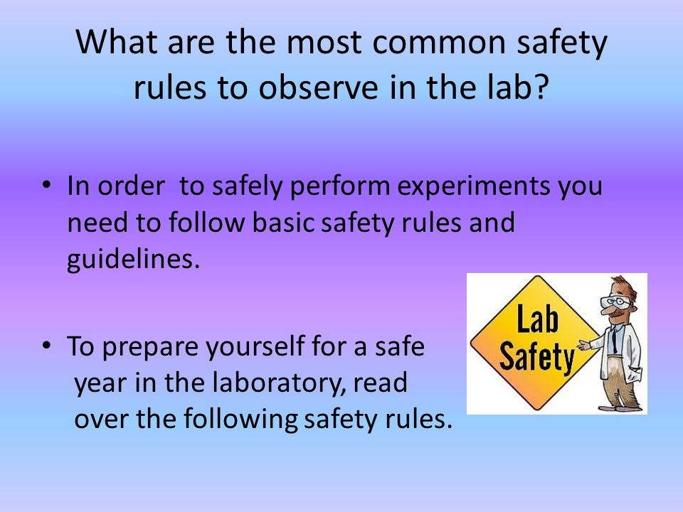 What are the most common safety rules to observe in the lab? In order to safely perform experiments you need to follow basic safety rules and guidelin