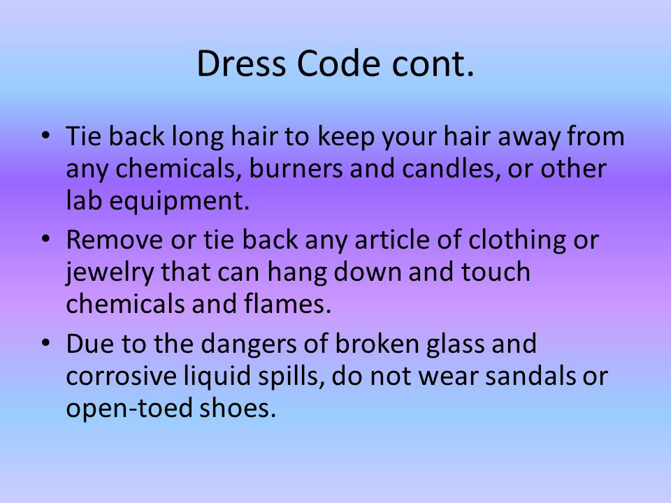 Dress Code cont. Tie back long hair to keep your hair away from any chemicals, burners and candles, or other lab equipment. Remove or tie back any art