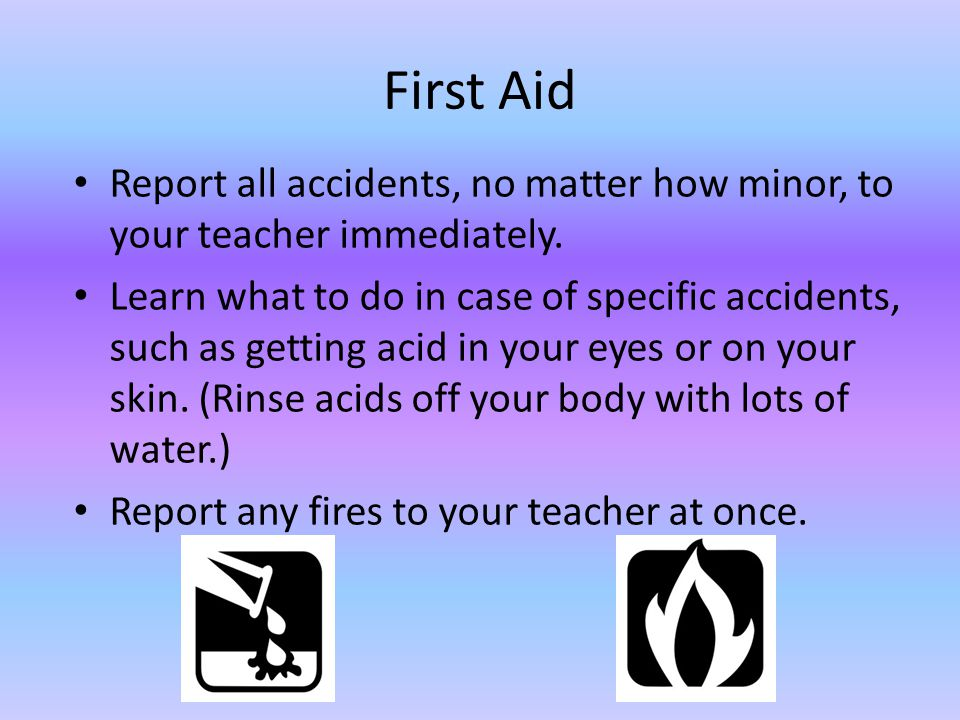 First Aid Report all accidents, no matter how minor, to your teacher immediately. Learn what to do in case of specific accidents, such as getting acid