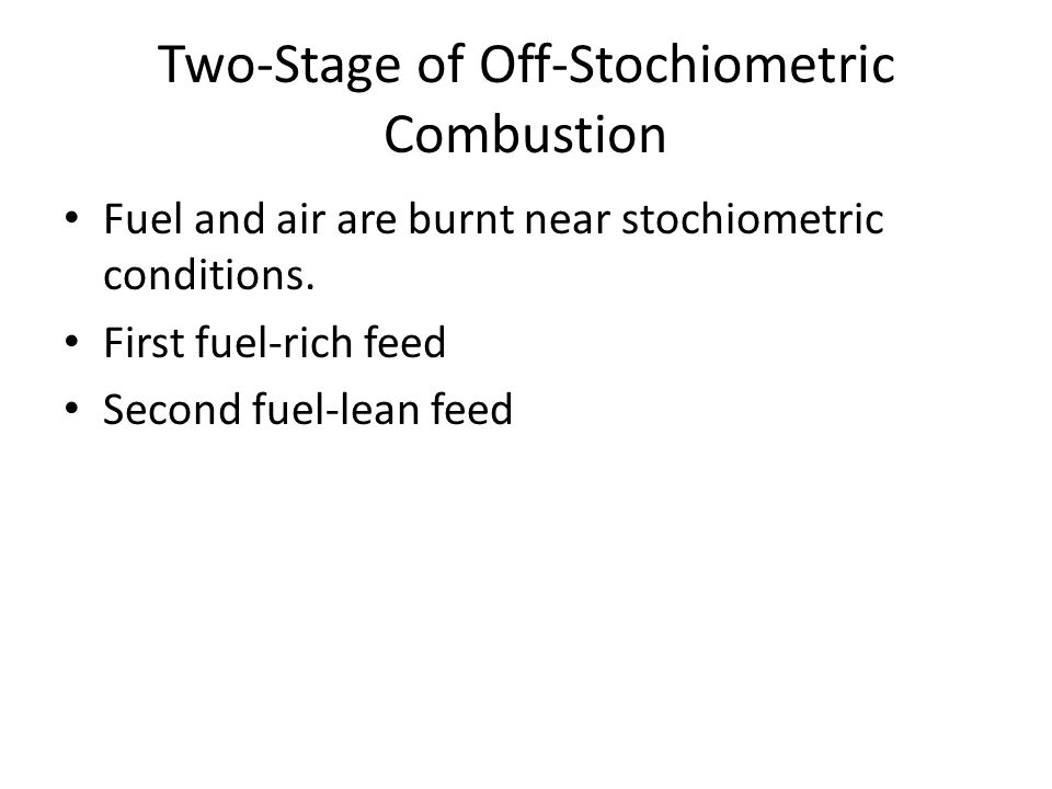 Two-Stage of Off-Stochiometric Combustion Fuel and air are burnt near stochiometric conditions.