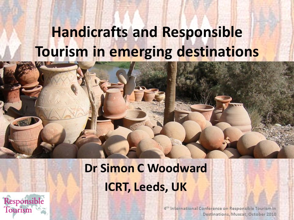 4 th International Conference on Responsible Tourism in Destinations, Muscat, October 2010 Handicrafts and Responsible Tourism in emerging destinations Dr Simon C Woodward ICRT, Leeds, UK