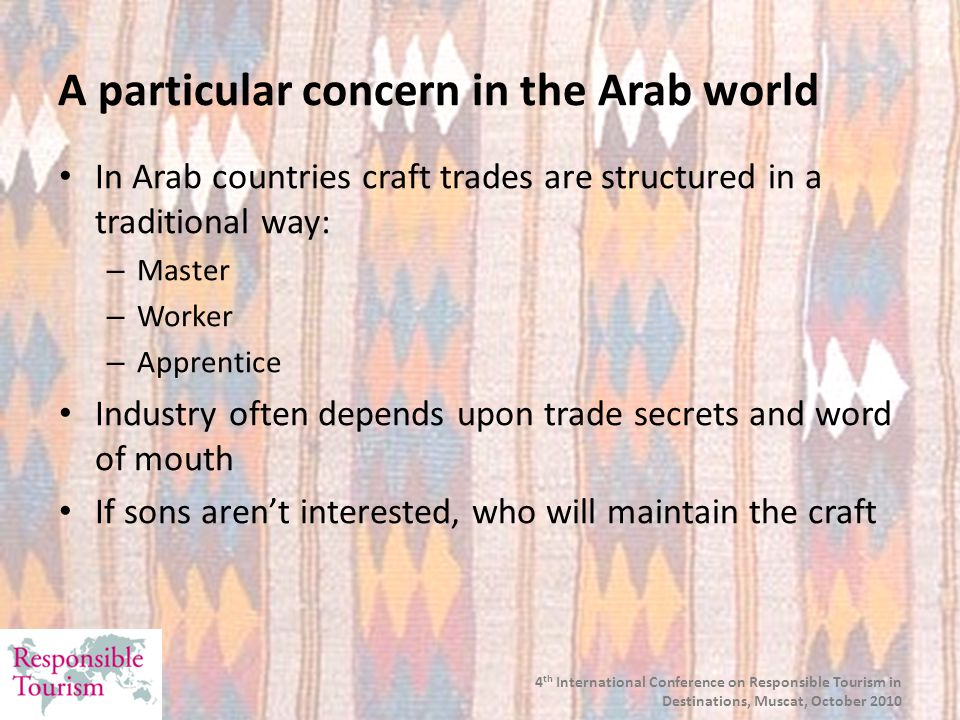 A particular concern in the Arab world In Arab countries craft trades are structured in a traditional way: – Master – Worker – Apprentice Industry often depends upon trade secrets and word of mouth If sons aren't interested, who will maintain the craft