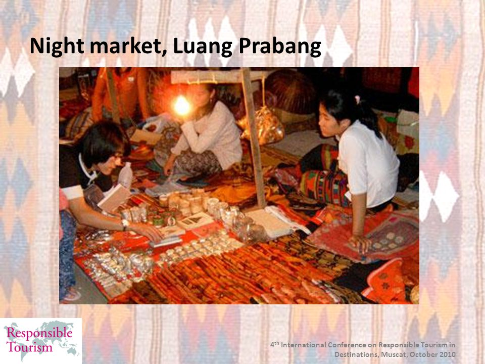 4 th International Conference on Responsible Tourism in Destinations, Muscat, October 2010 Night market, Luang Prabang
