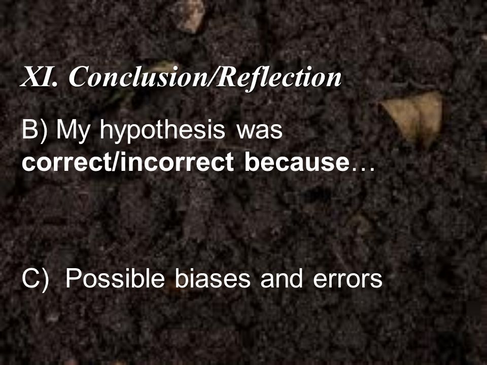 XI. Conclusion/Reflection B) My hypothesis was correct/incorrect because… C) Possible biases and errors