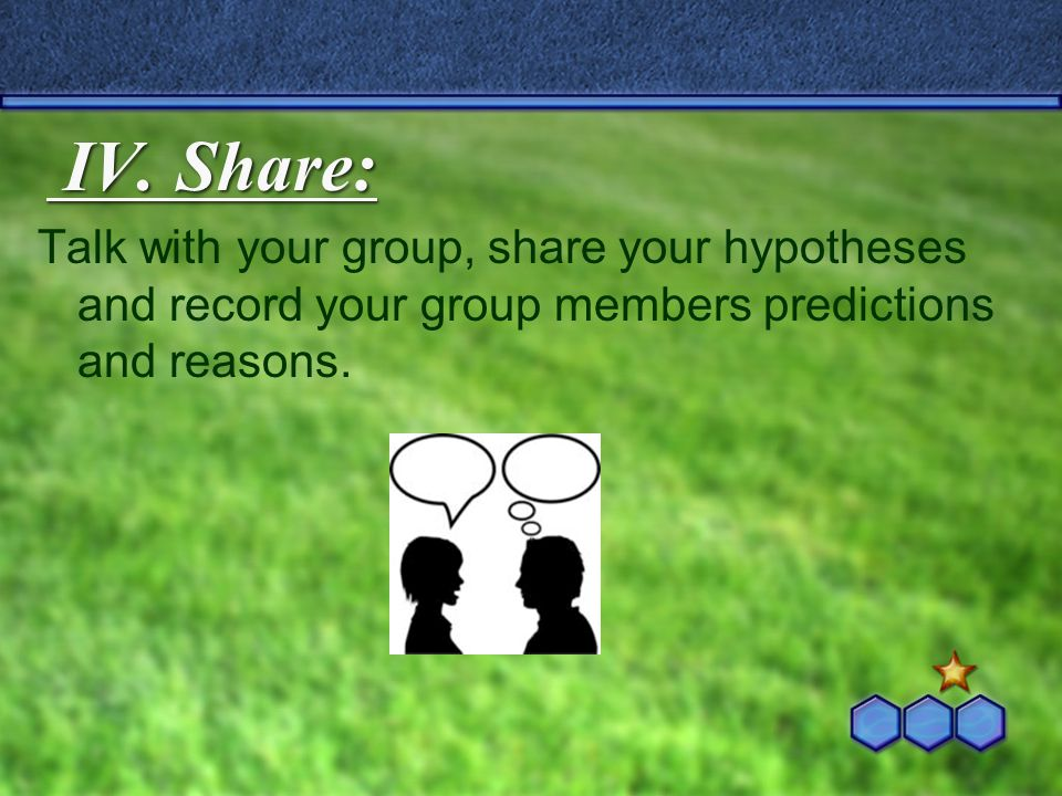 IV. Share: Talk with your group, share your hypotheses and record your group members predictions and reasons.