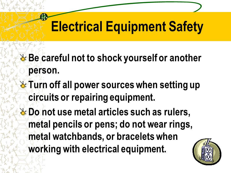 Electrical Equipment Safety Be careful not to shock yourself or another person.