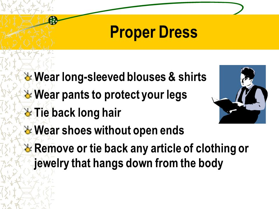 Proper Dress Wear long-sleeved blouses & shirts Wear pants to protect your legs Tie back long hair Wear shoes without open ends Remove or tie back any article of clothing or jewelry that hangs down from the body