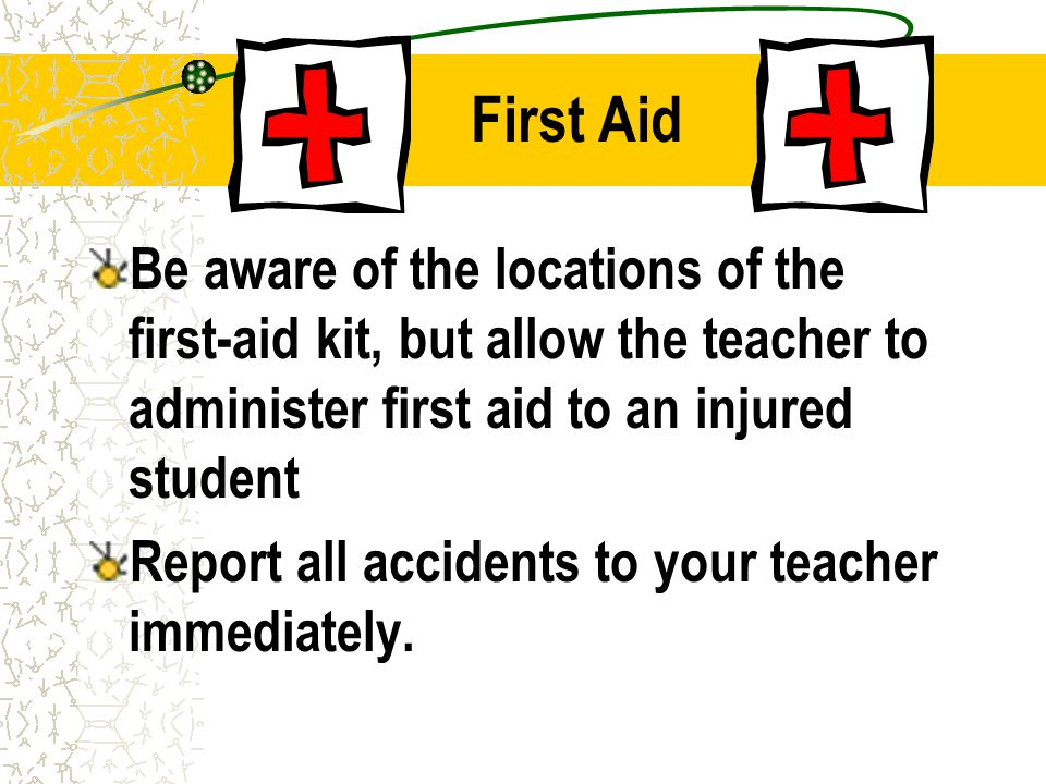 First Aid Be aware of the locations of the first-aid kit, but allow the teacher to administer first aid to an injured student Report all accidents to your teacher immediately.