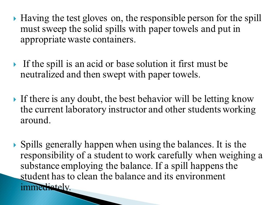  Having the test gloves on, the responsible person for the spill must sweep the solid spills with paper towels and put in appropriate waste container