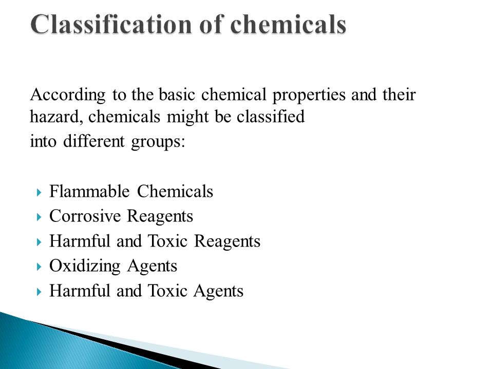 According to the basic chemical properties and their hazard, chemicals might be classified into different groups:  Flammable Chemicals  Corrosive Re